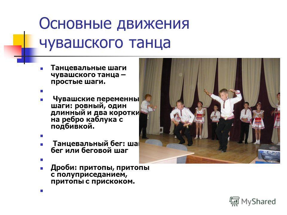 Основные движения чувашского танца Танцевальные шаги чувашского танца – простые шаги. Чувашские переменные шаги: ровный, один длинный и два коротких, на ребро каблука с подбивкой. Танцевальный бег: шаг- бег или беговой шаг Дроби: притопы, притопы с п
