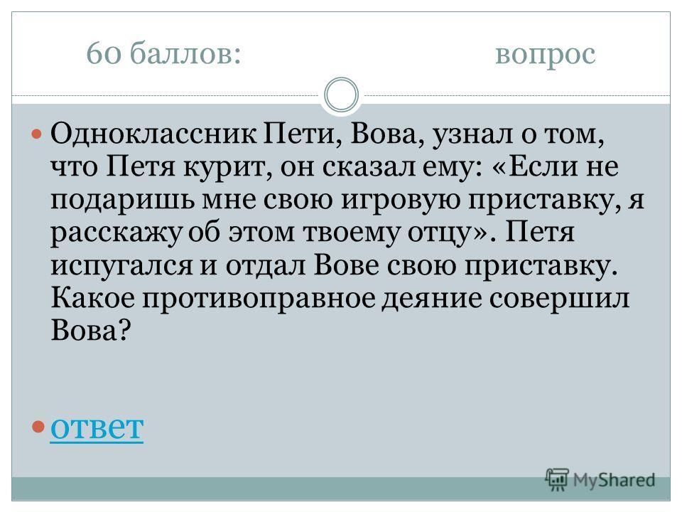 60 баллов:вопрос Одноклассник Пети, Вова, узнал о том, что Петя курит, он сказал ему: «Если не подаришь мне свою игровую приставку, я расскажу об этом твоему отцу». Петя испугался и отдал Вове свою приставку. Какое противоправное деяние совершил Вова