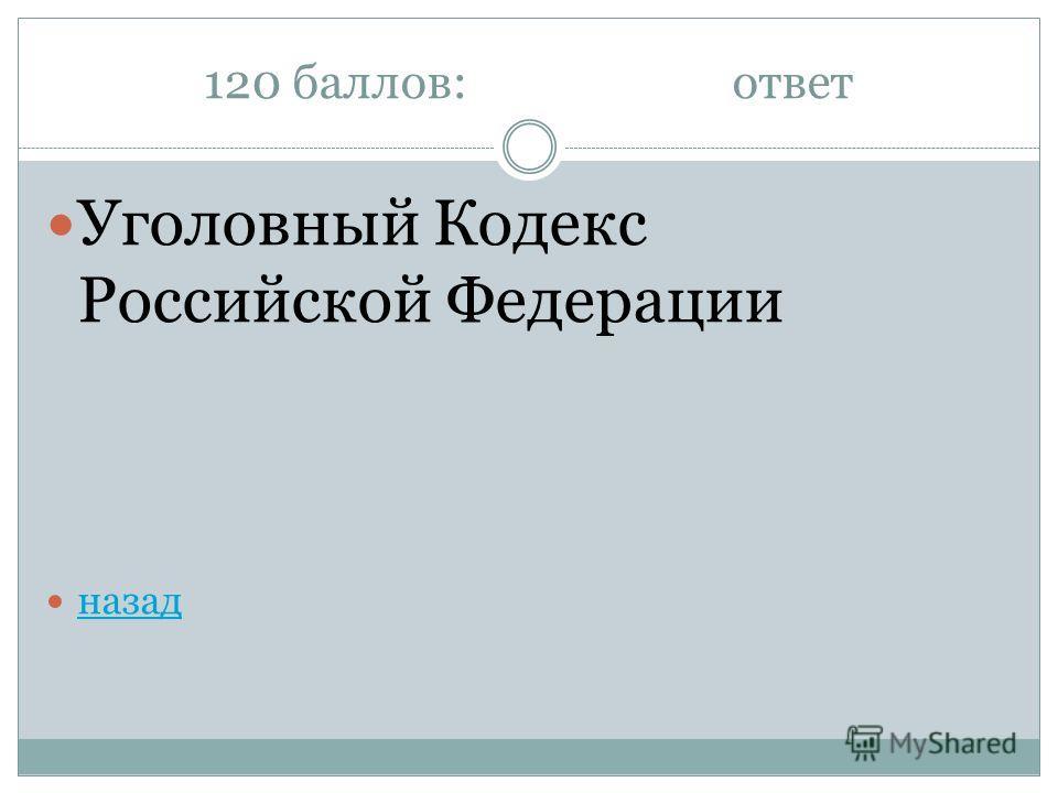 120 баллов:ответ Уголовный Кодекс Российской Федерации назад