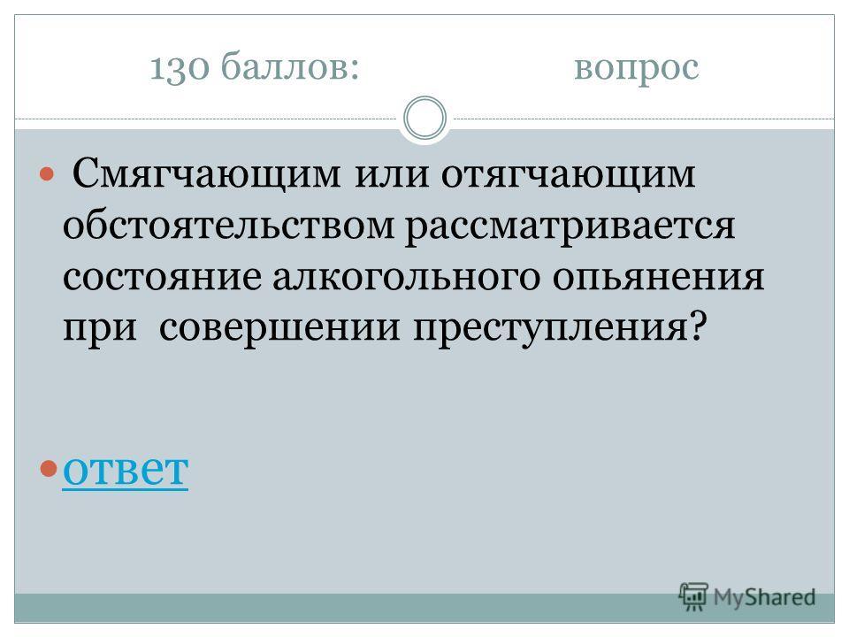 130 баллов:вопрос Смягчающим или отягчающим обстоятельством рассматривается состояние алкогольного опьянения при совершении преступления? ответ