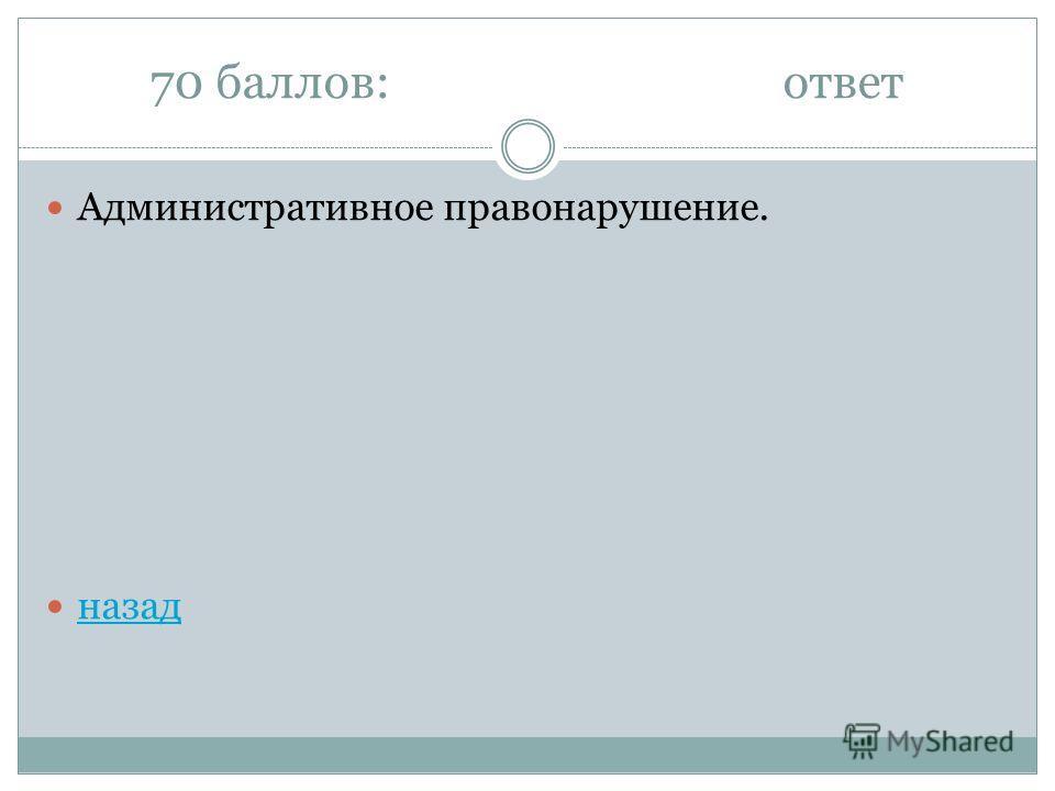 70 баллов:ответ Административное правонарушение. назад