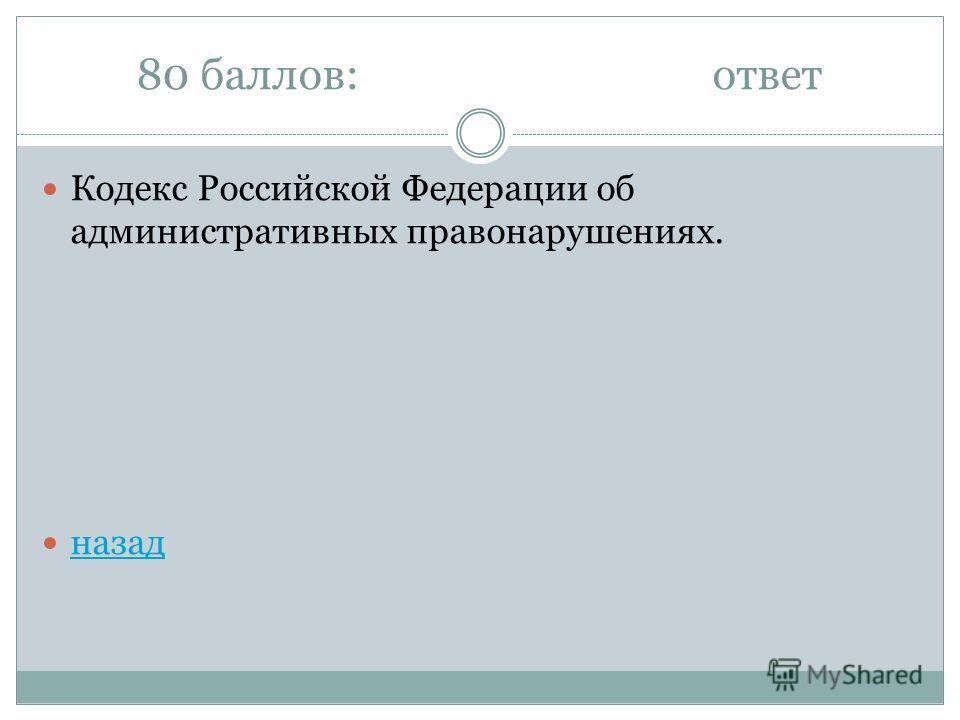 80 баллов:ответ Кодекс Российской Федерации об административных правонарушениях. назад