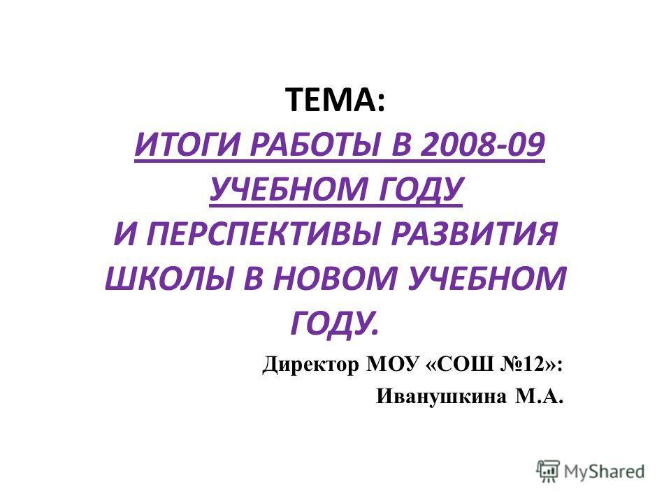 ТЕМА: ИТОГИ РАБОТЫ В 2008-09 УЧЕБНОМ ГОДУ И ПЕРСПЕКТИВЫ РАЗВИТИЯ ШКОЛЫ В НОВОМ УЧЕБНОМ ГОДУ. Директор МОУ «СОШ 12»: Иванушкина М.А.