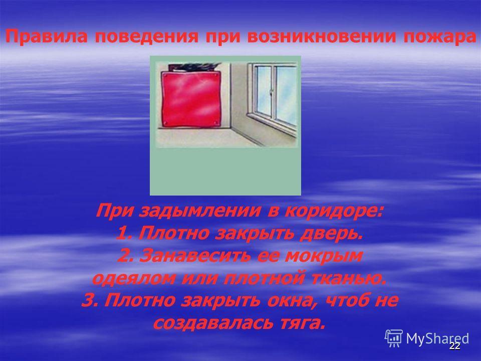 22 Правила поведения при возникновении пожара При задымлении в коридоре: 1. Плотно закрыть дверь. 2. Занавесить ее мокрым одеялом или плотной тканью. 3. Плотно закрыть окна, чтоб не создавалась тяга.