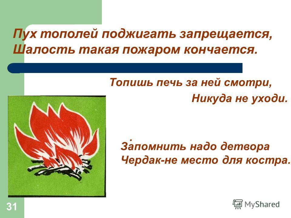 31 Пух тополей поджигать запрещается, Шалость такая пожаром кончается. Топишь печь за ней смотри, Никуда не уходи.. Запомнить надо детвора Чердак-не место для костра.