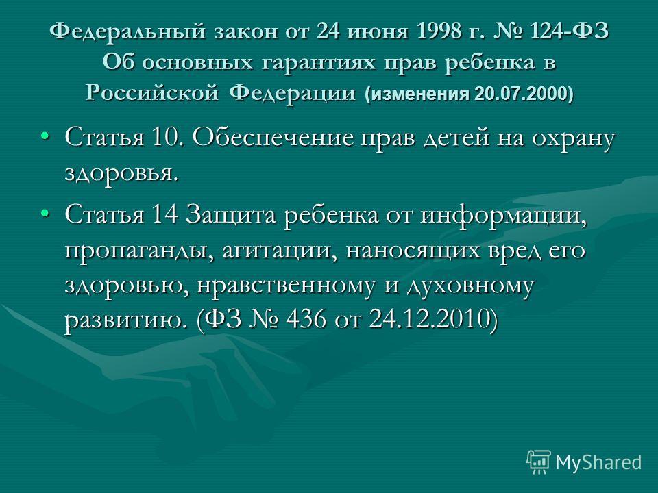 Федеральный закон от 24 июня 1998 г. 124-ФЗ Об основных гарантиях прав ребенка в Российской Федерации (изменения 20.07.2000) Статья 10. Обеспечение прав детей на охрану здоровья.Статья 10. Обеспечение прав детей на охрану здоровья. Статья 14 Защита р