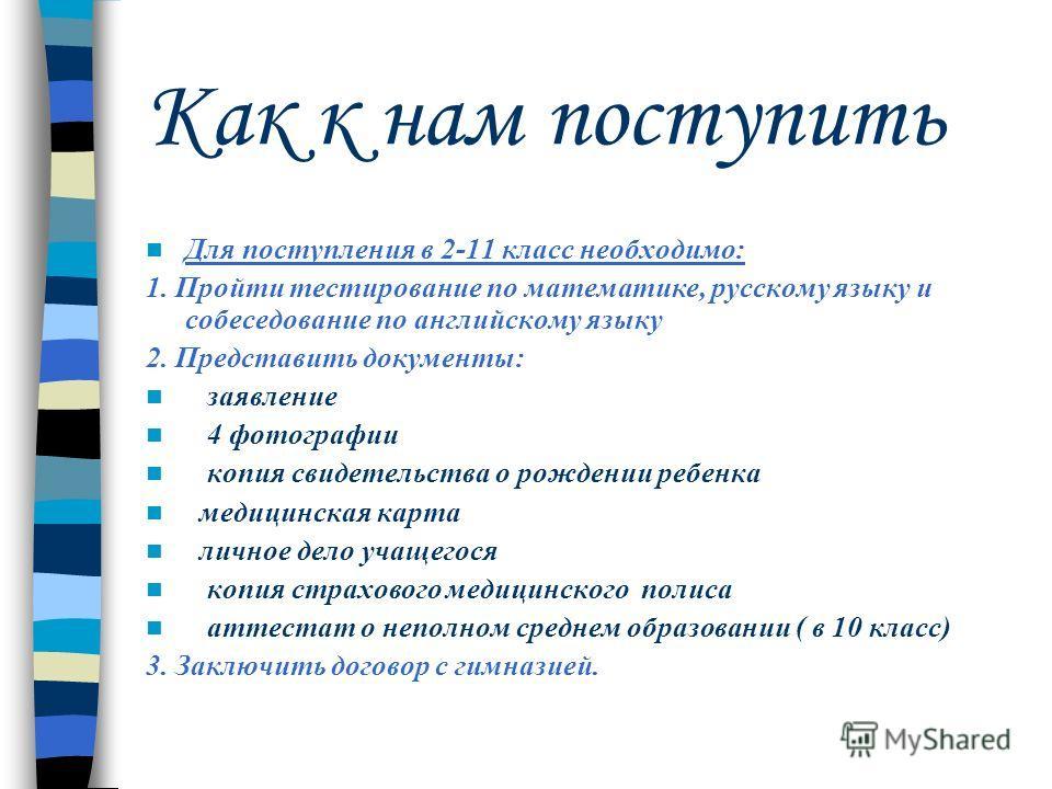 Как к нам поступить Приём заявлений для поступления в 1 класс с 01.04.09 ( в 1 класс принимаются дети, которым на 1 сентября 2009 г. исполнится 6,6лет). Встречи с родителями проводятся по предварительной договоренности. Запись по телефонам: 63-37-21,