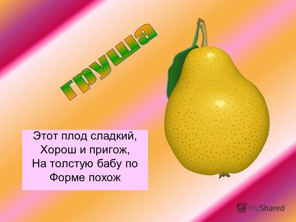 Этот плод сладкий, Хорош и пригож, На толстую бабу по Форме похож