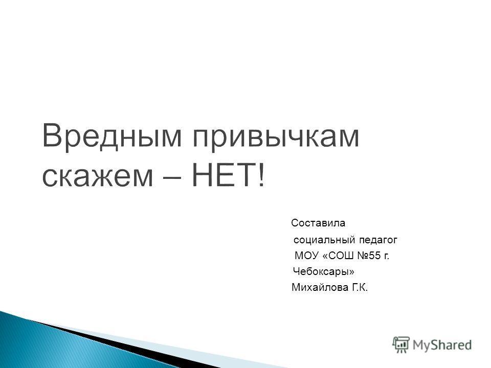 Составила социальный педагог МОУ «СОШ 55 г. Чебоксары» Михайлова Г.К.