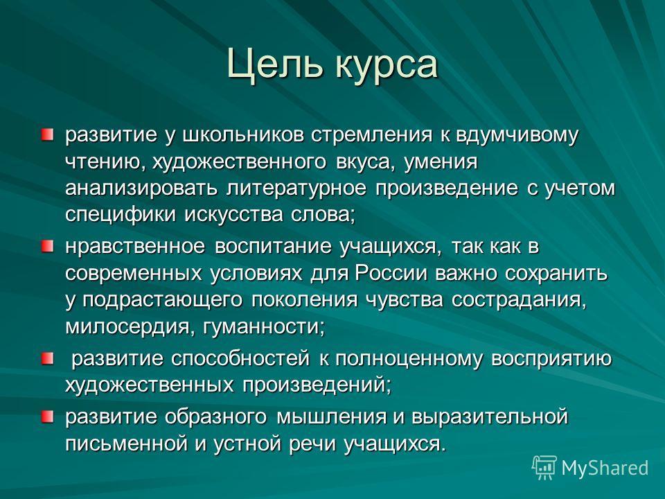 Цель курса развитие у школьников стремления к вдумчивому чтению, художественного вкуса, умения анализировать литературное произведение с учетом специфики искусства слова; нравственное воспитание учащихся, так как в современных условиях для России важ