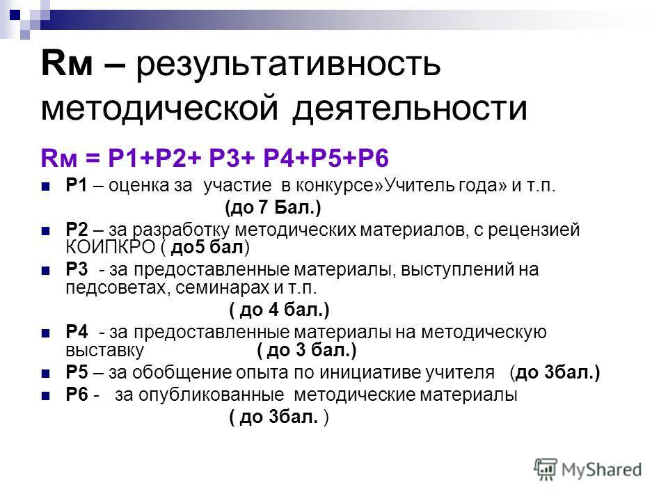 Rм – результативность методической деятельности Rм = Р1+Р2+ Р3+ Р4+Р5+Р6 Р1 – оценка за участие в конкурсе»Учитель года» и т.п. (до 7 Бал.) Р2 – за разработку методических материалов, с рецензией КОИПКРО ( до5 бал) Р3 - за предоставленные материалы,