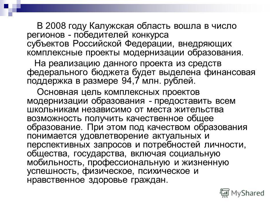 В 2008 году Калужская область вошла в число регионов - победителей конкурса субъектов Российской Федерации, внедряющих комплексные проекты модернизации образования. На реализацию данного проекта из средств федерального бюджета будет выделена финансов