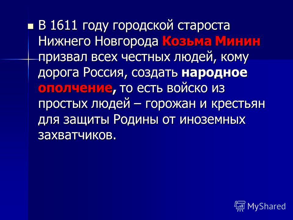 В 1611 году городской староста Нижнего Новгорода Козьма Минин призвал всех честных людей, кому дорога Россия, создать народное ополчение, то есть войско из простых людей – горожан и крестьян для защиты Родины от иноземных захватчиков. В 1611 году гор