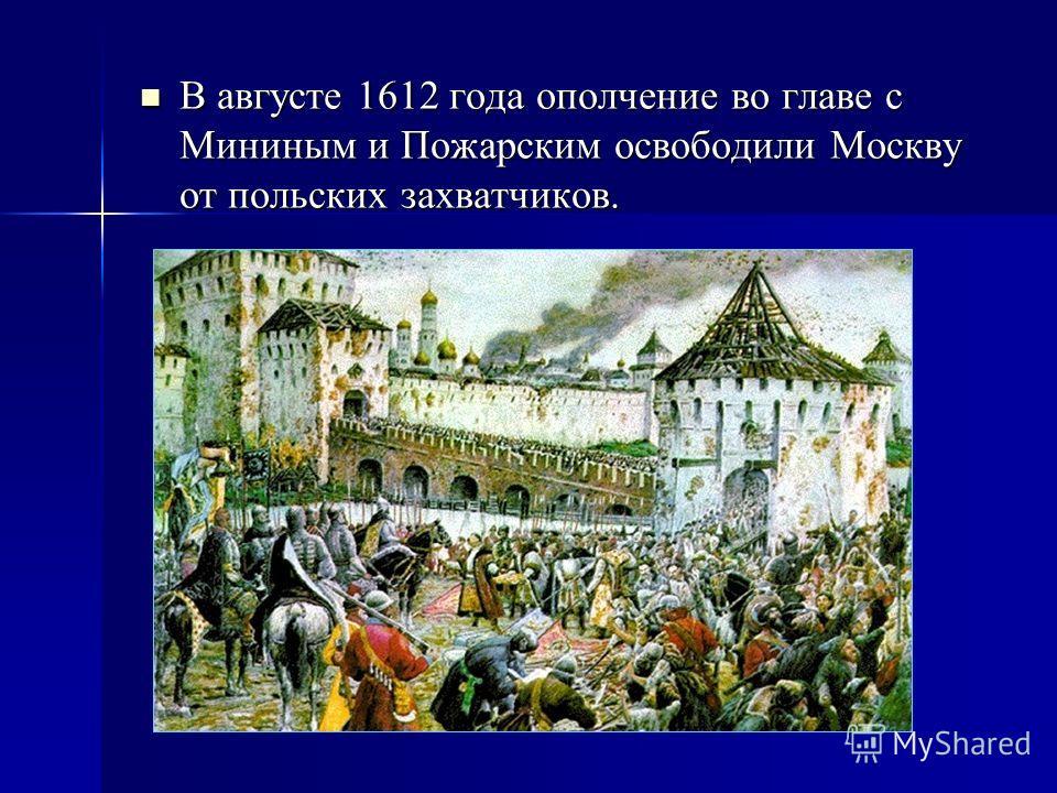 В августе 1612 года ополчение во главе с Мининым и Пожарским освободили Москву от польских захватчиков. В августе 1612 года ополчение во главе с Мининым и Пожарским освободили Москву от польских захватчиков.