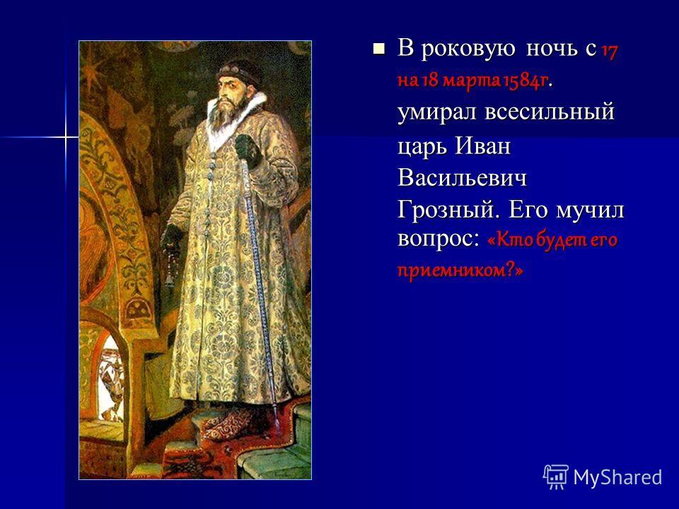 В роковую ночь с 17 на 18 марта 1584г. умирал всесильный царь Иван Васильевич Грозный. Его мучил вопрос: «Кто будет его приемником?» В роковую ночь с 17 на 18 марта 1584г. умирал всесильный царь Иван Васильевич Грозный. Его мучил вопрос: «Кто будет е