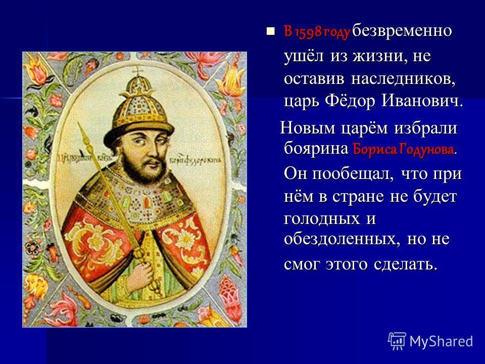 В 1598 году безвременно ушёл из жизни, не оставив наследников, царь Фёдор Иванович. В 1598 году безвременно ушёл из жизни, не оставив наследников, царь Фёдор Иванович. Новым царём избрали боярина Бориса Годунова. Он пообещал, что при нём в стране не