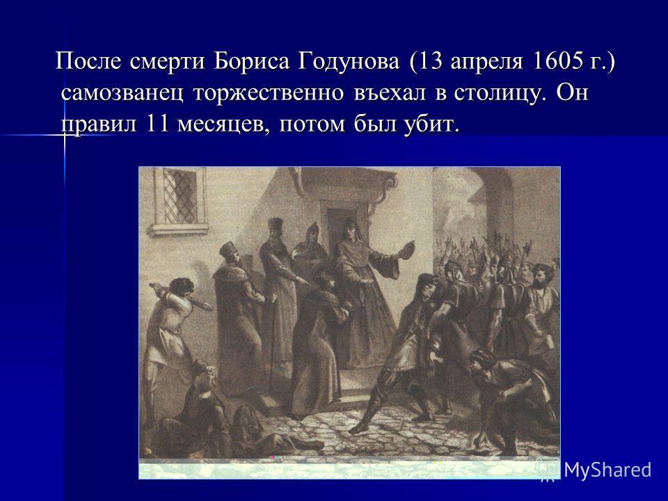 После смерти Бориса Годунова (13 апреля 1605 г.) самозванец торжественно въехал в столицу. Он правил 11 месяцев, потом был убит. После смерти Бориса Годунова (13 апреля 1605 г.) самозванец торжественно въехал в столицу. Он правил 11 месяцев, потом бы