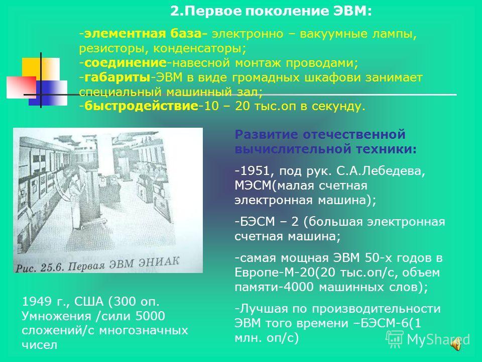 2.Первое поколение ЭВМ: -элементная база- электронно – вакуумные лампы, резисторы, конденсаторы; -соединение-навесной монтаж проводами; -габариты-ЭВМ в виде громадных шкафови занимает специальный машинный зал; -быстродействие-10 – 20 тыс.оп в секунду