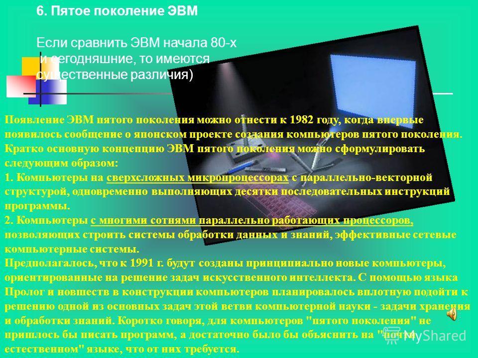 Появление ЭВМ пятого поколения можно отнести к 1982 году, когда впервые появилось сообщение о японском проекте создания компьютеров пятого поколения. Кратко основную концепцию ЭВМ пятого поколения можно сформулировать следующим образом: 1. Компьютеры