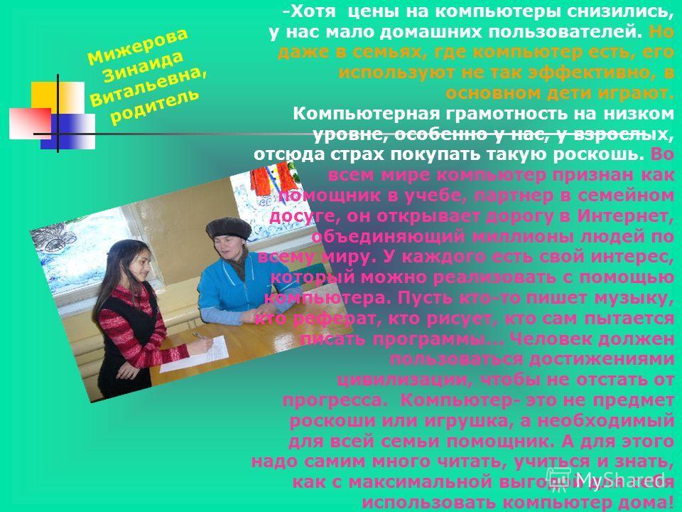 Мижерова Зинаида Витальевна, родитель -Хотя цены на компьютеры снизились, у нас мало домашних пользователей. Но даже в семьях, где компьютер есть, его используют не так эффективно, в основном дети играют. Компьютерная грамотность на низком уровне, ос