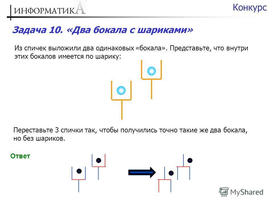 Задача 10. «Два бокала с шариками» Конкурс Из спичек выложили два одинаковых «бокала». Представьте, что внутри этих бокалов имеется по шарику: Переставьте 3 спички так, чтобы получились точно такие же два бокала, но без шариков. Ответ