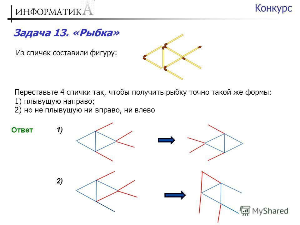 Задача 13. «Рыбка» Конкурс Из спичек составили фигуру: Переставьте 4 спички так, чтобы получить рыбку точно такой же формы: 1) плывущую направо; 2) но не плывущую ни вправо, ни влево Ответ 1)1) 2)2)