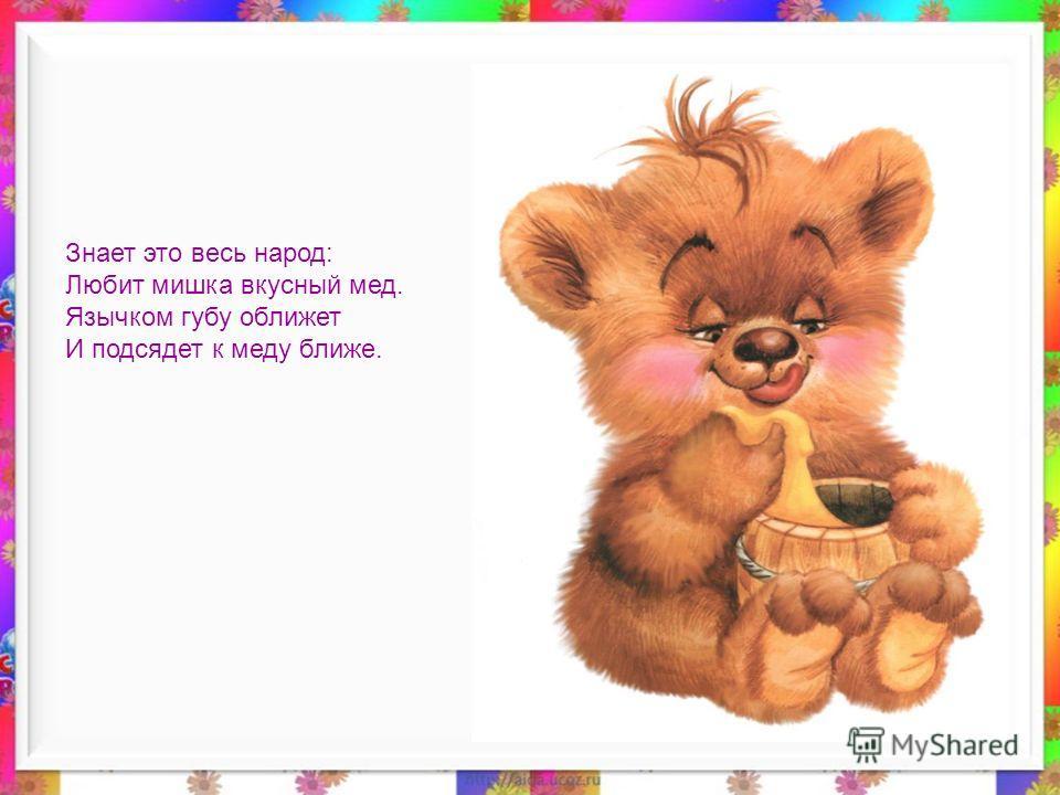Знает это весь народ: Любит мишка вкусный мед. Язычком губу оближет И подсядет к меду ближе.