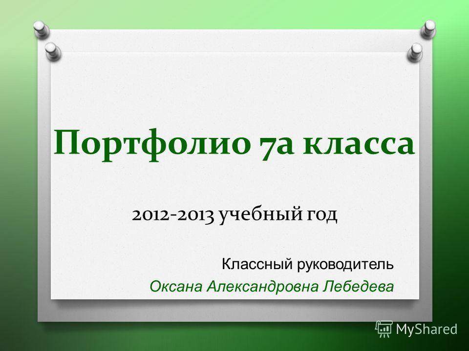 Портфолио 7а класса 2012-2013 учебный год Классный руководитель Оксана Александровна Лебедева