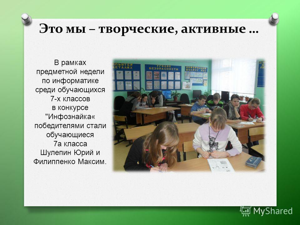 Это мы – творческие, активные … В рамках предметной недели по информатике среди обучающихся 7- х классов в конкурсе  Инфознайка « победителями стали обучающиеся 7 а класса Шулепин Юрий и Филиппенко Максим.