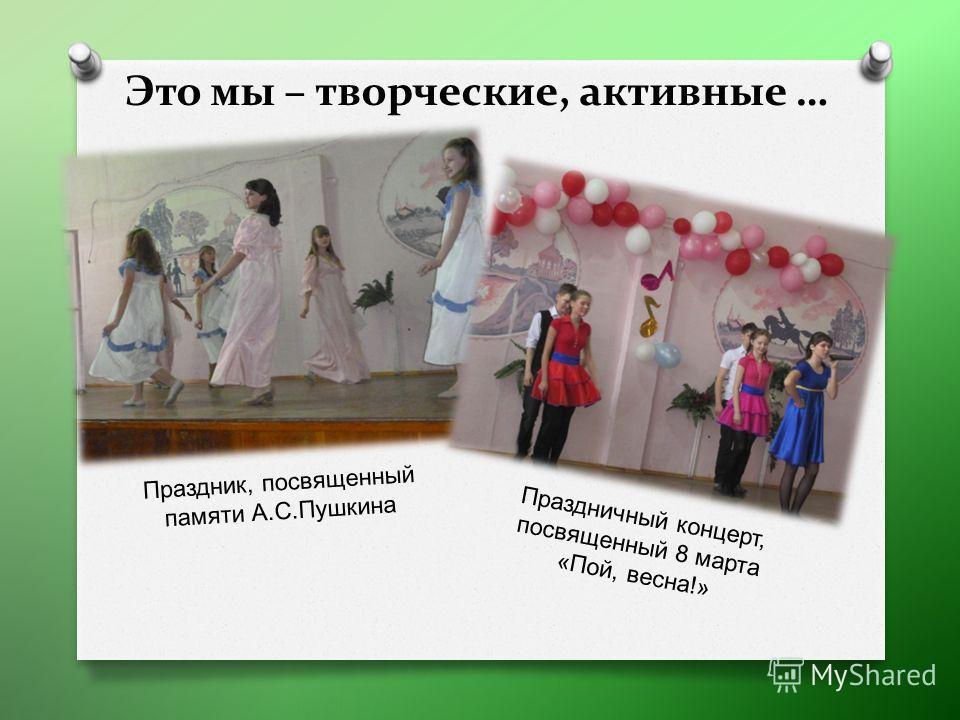 Это мы – творческие, активные … Праздник, посвященный памяти А. С. Пушкина Праздничный концерт, посвященный 8 марта « Пой, весна !»