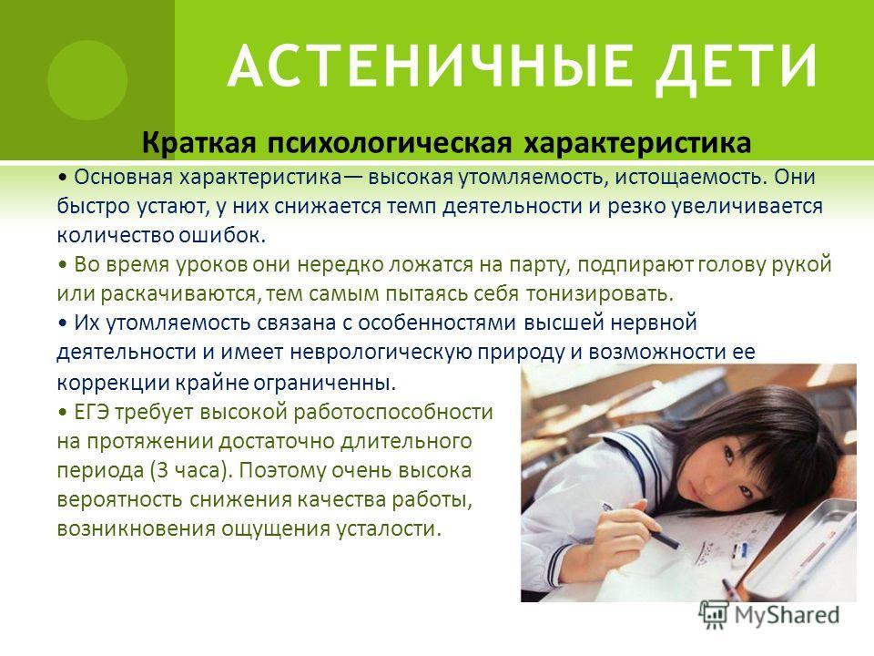 АСТЕНИЧНЫЕ ДЕТИ Краткая психологическая характеристика Основная характеристика высокая утомляемость, истощаемость. Они быстро устают, у них снижается темп деятельности и резко увеличивается количество ошибок. Во время уроков они нередко ложатся на па
