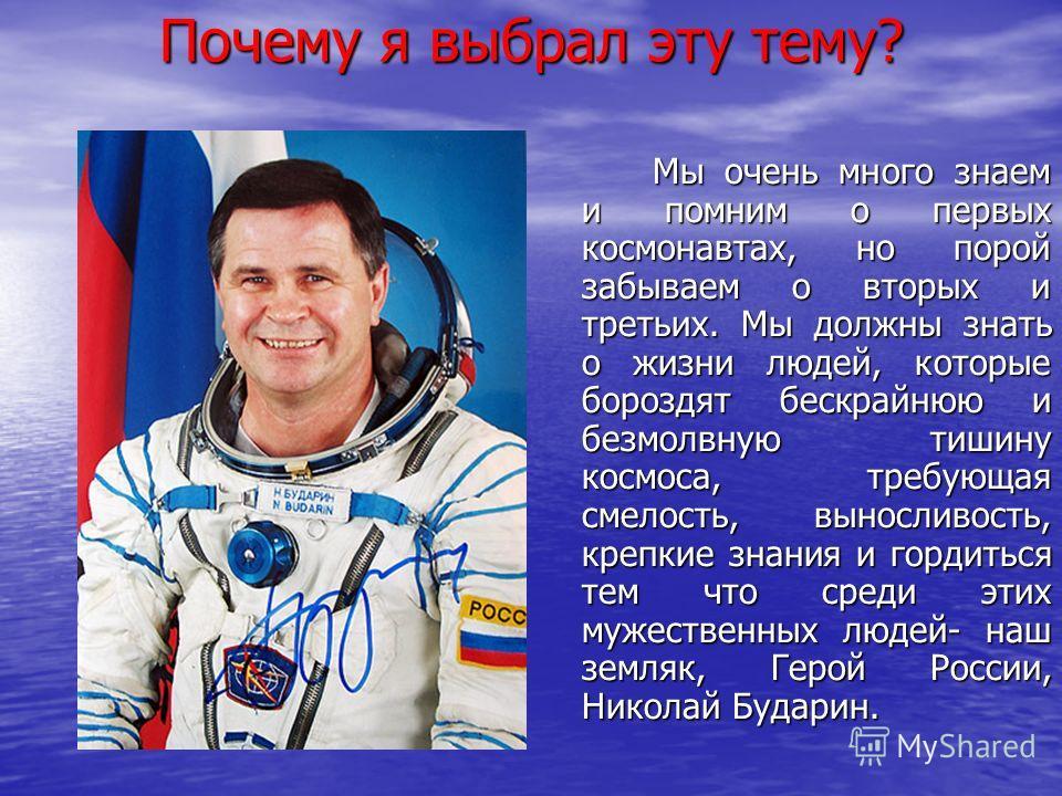 Почему я выбрал эту тему? Мы очень много знаем и помним о первых космонавтах, но порой забываем о вторых и третьих. Мы должны знать о жизни людей, которые бороздят бескрайнюю и безмолвную тишину космоса, требующая смелость, выносливость, крепкие знан
