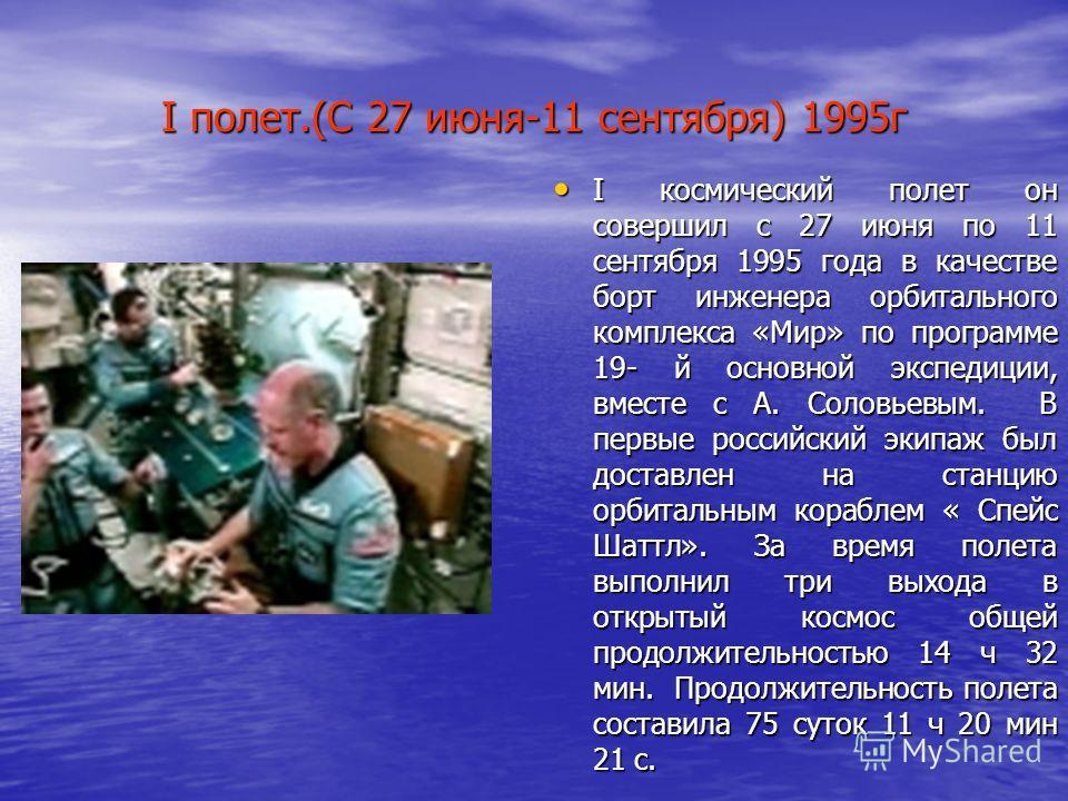 I полет.(С 27 июня-11 сентября) 1995г I космический полет он совершил с 27 июня по 11 сентября 1995 года в качестве борт инженера орбитального комплекса «Мир» по программе 19- й основной экспедиции, вместе с А. Соловьевым. В первые российский экипаж