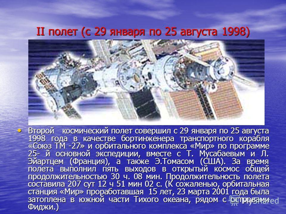 II полет (с 29 января по 25 августа 1998) Второй космический полет совершил с 29 января по 25 августа 1998 года в качестве бортинженера транспортного корабля «Союз ТМ -27» и орбитального комплекса «Мир» по программе 25- й основной экспедиции, вместе