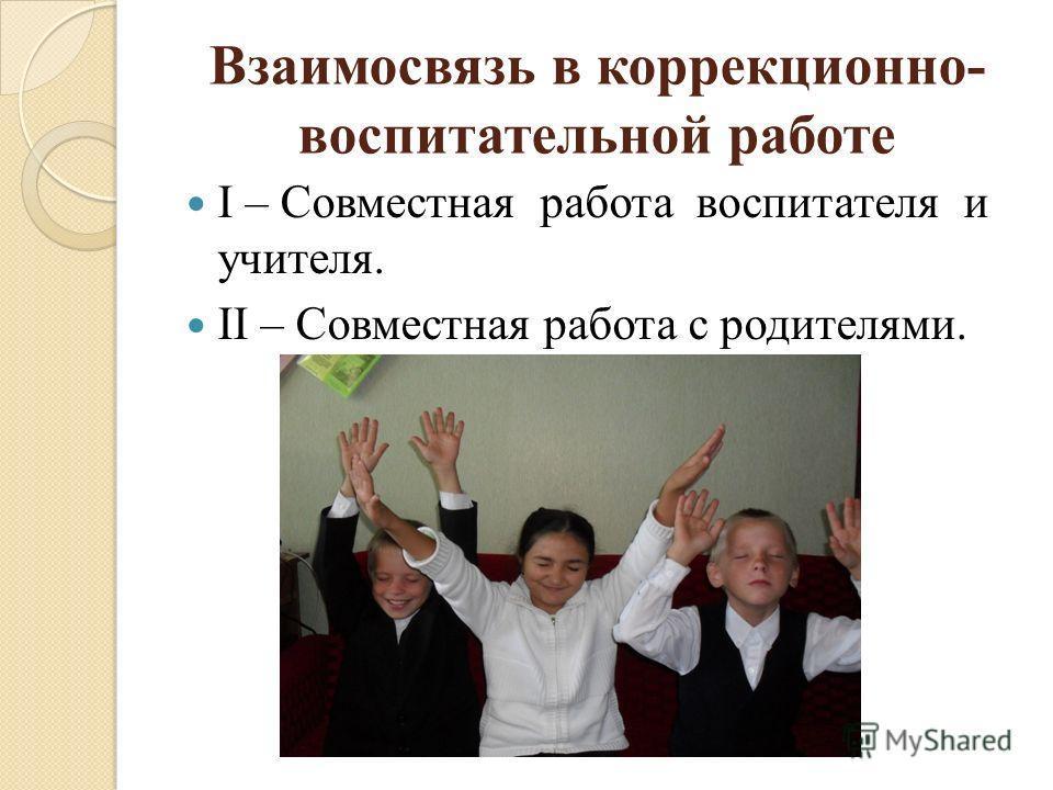 Взаимосвязь в коррекционно- воспитательной работе I – Совместная работа воспитателя и учителя. II – Совместная работа с родителями.