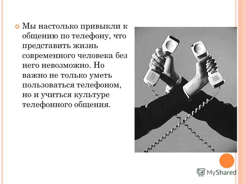 Мы настолько привыкли к общению по телефону, что представить жизнь современного человека без него невозможно. Но важно не только уметь пользоваться телефоном, но и учиться культуре телефонного общения.
