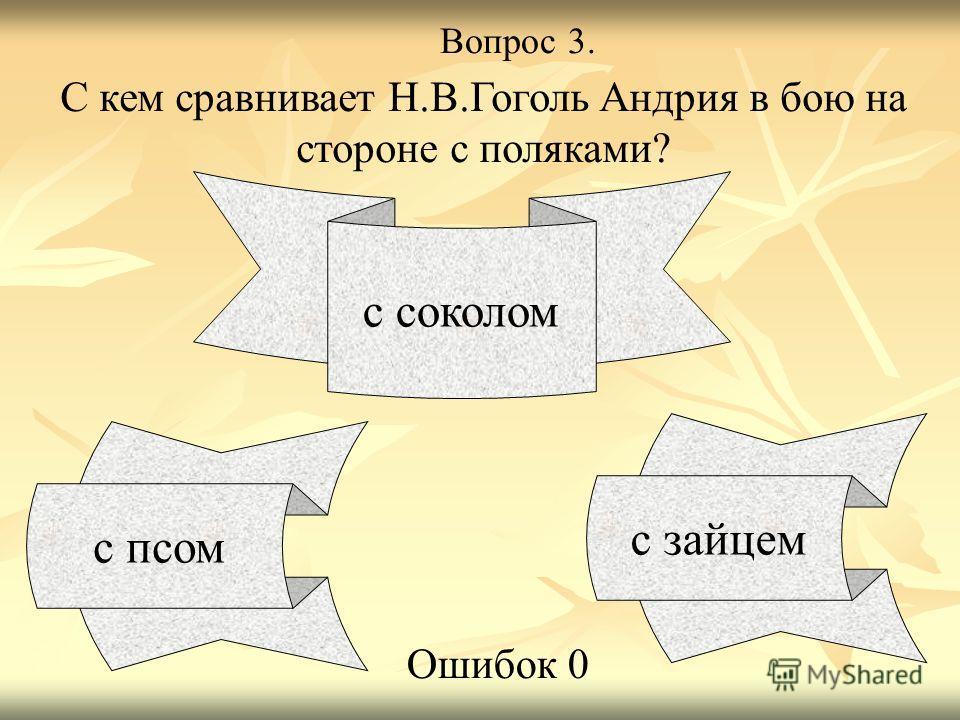 Вопрос 3. С кем сравнивает Н.В.Гоголь Андрия в бою на стороне с поляками? с псом с соколом с зайцем Ошибок 0