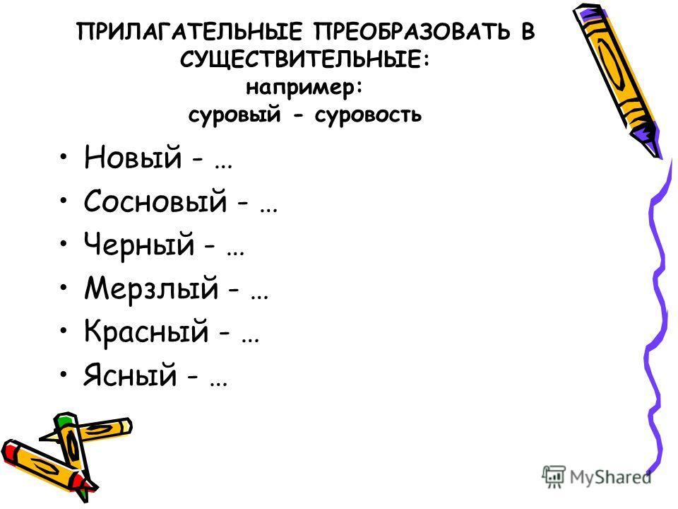 ПРИЛАГАТЕЛЬНЫЕ ПРЕОБРАЗОВАТЬ В СУЩЕСТВИТЕЛЬНЫЕ: например: суровый - суровость Новый - … Сосновый - … Черный - … Мерзлый - … Красный - … Ясный - …