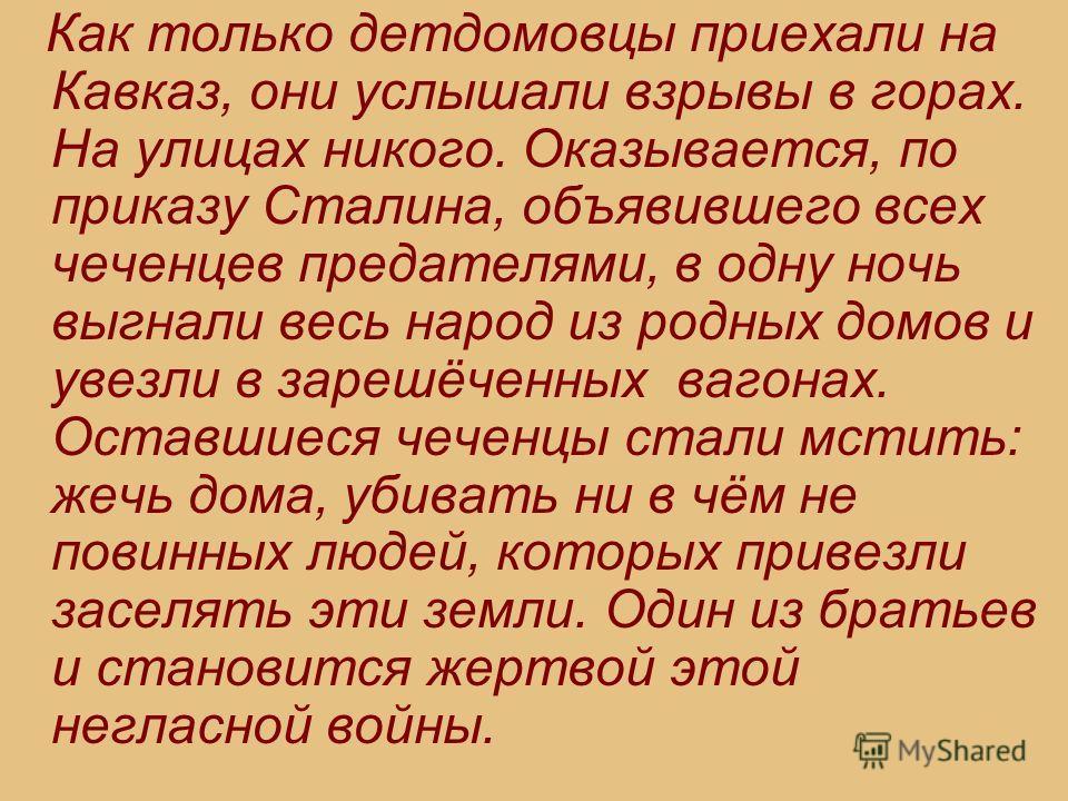 Как только детдомовцы приехали на Кавказ, они услышали взрывы в горах. На улицах никого. Оказывается, по приказу Сталина, объявившего всех чеченцев предателями, в одну ночь выгнали весь народ из родных домов и увезли в зарешёченных вагонах. Оставшиес