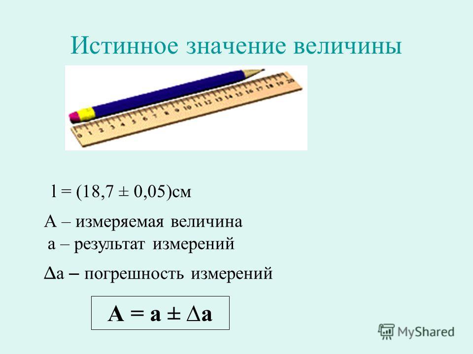 Истинное значение величины А – измеряемая величина а – результат измерений а – погрешность измерений А = а ± а l = (18,7 ± 0,05)см