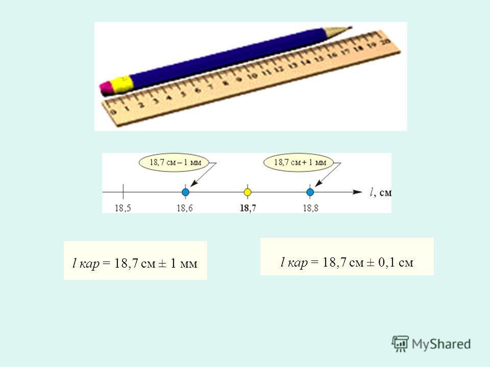 l кар = 18,7 см ± 1 мм l кар = 18,7 см ± 0,1 см