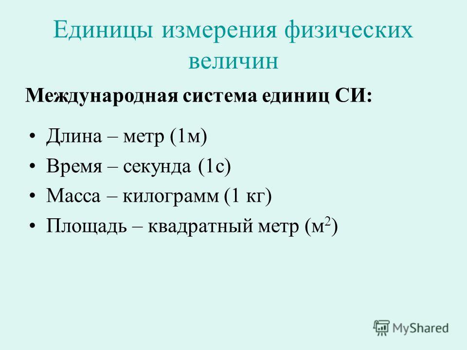 Единицы измерения физических величин Длина – метр (1м) Время – секунда (1с) Масса – килограмм (1 кг) Площадь – квадратный метр (м 2 ) Международная система единиц СИ: