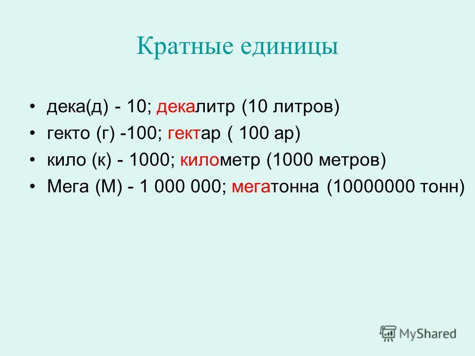 Кратные единицы дека(д) - 10; декалитр (10 литров) гекто (г) -100; гектар ( 100 ар) кило (к) - 1000; километр (1000 метров) Мега (М) - 1 000 000; мегатонна (10000000 тонн)