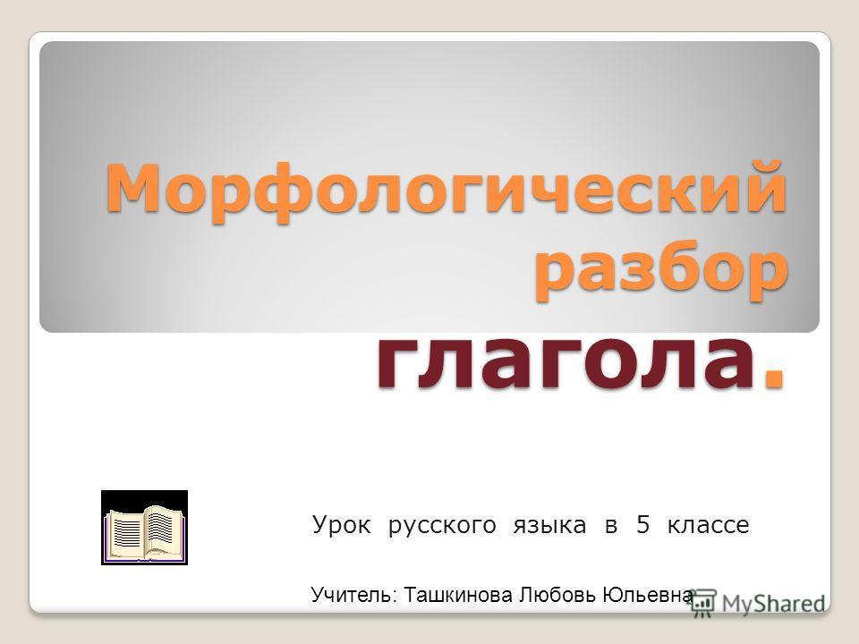 Морфологический разбор глагола. Урок русского языка в 5 классе Учитель: Ташкинова Любовь Юльевна