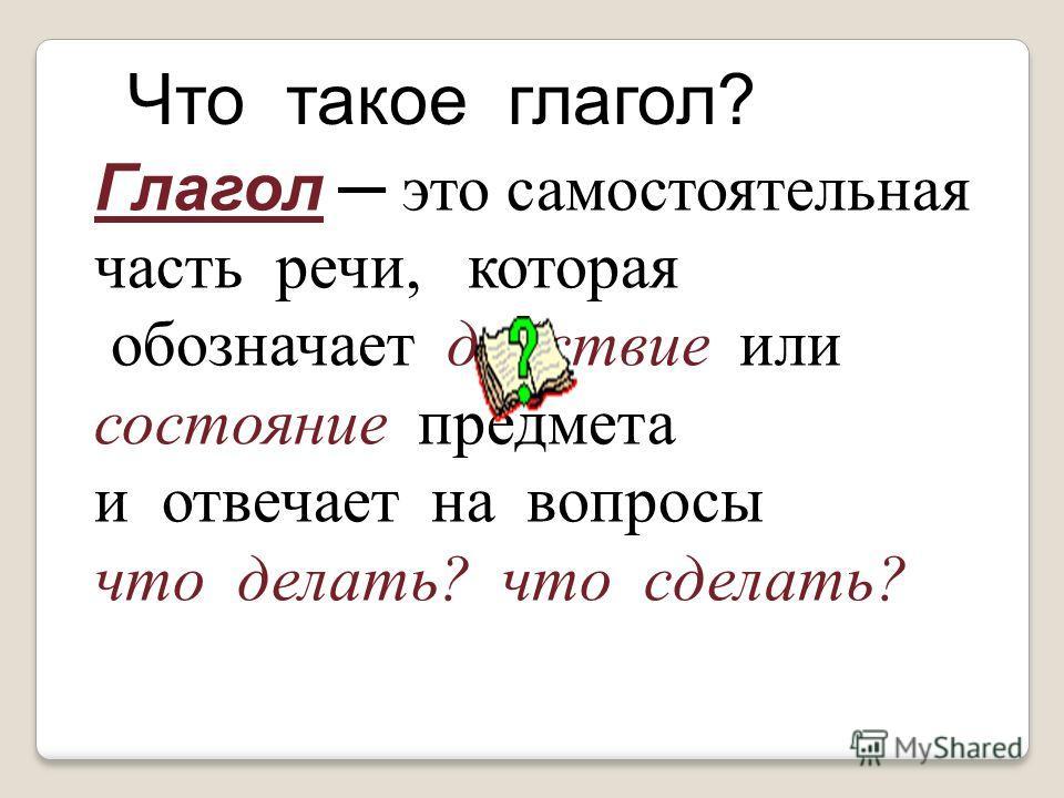 Глагол это самостоятельная часть речи, которая обозначает действие или состояние предмета и отвечает на вопросы что делать? что сделать? Что такое глагол?