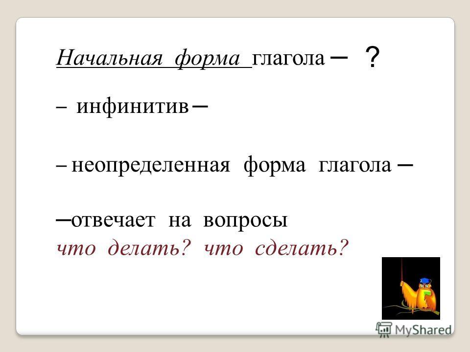 Начальная форма глагола инфинитив неопределенная форма глагола отвечает на вопросы что делать? что сделать? ?