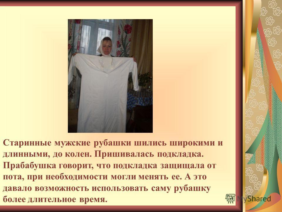23 Старинные мужские рубашки шились широкими и длинными, до колен. Пришивалась подкладка. Прабабушка говорит, что подкладка защищала от пота, при необходимости могли менять ее. А это давало возможность использовать саму рубашку более длительное время