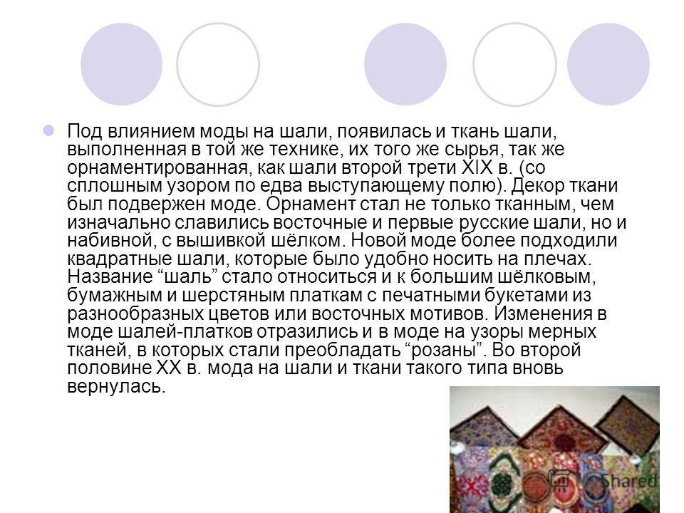 Под влиянием моды на шали, появилась и ткань шали, выполненная в той же технике, их того же сырья, так же орнаментированная, как шали второй трети XIX в. (со сплошным узором по едва выступающему полю). Декор ткани был подвержен моде. Орнамент стал не