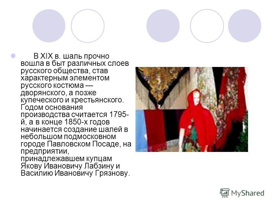 В XIX в. шаль прочно вошла в быт различных слоев русского общества, став характерным элементом русского костюма дворянского, а позже купеческого и крестьянского. Годом основания производства считается 1795- й, а в конце 1850-х годов начинается создан