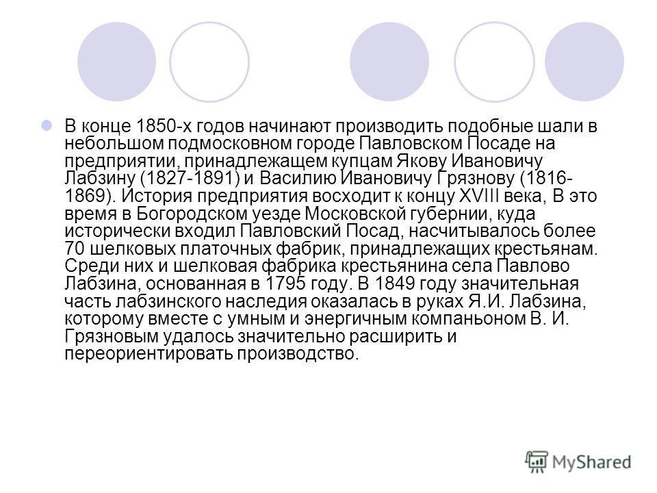 В конце 1850-х годов начинают производить подобные шали в небольшом подмосковном городе Павловском Посаде на предприятии, принадлежащем купцам Якову Ивановичу Лабзину (1827-1891) и Василию Ивановичу Грязнову (1816- 1869). История предприятия восходит